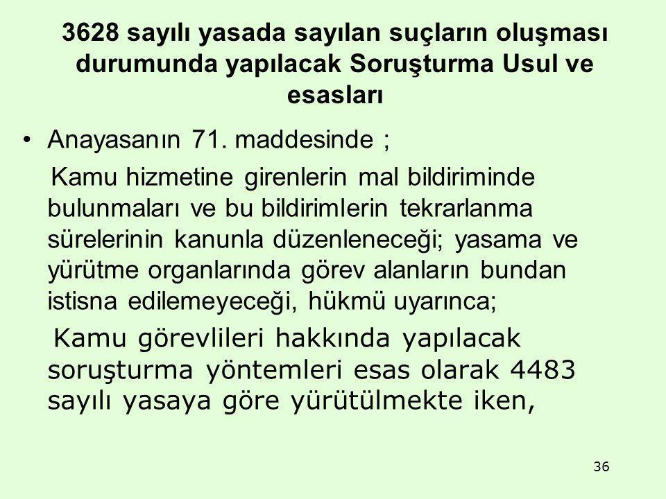 3628 sayılı yasada sayılan suçların oluşması durumunda yapılacak Soruşturma Usul ve esasları Anayasanın 71. maddesinde ; Kamu hizmetine girenlerin mal