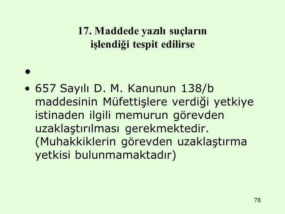 17. Maddede yazılı suçların işlendiği tespit edilirse 657 Sayılı D. M. Kanunun 138/b maddesinin Müfettişlere verdiği yetkiye istinaden ilgili memurun