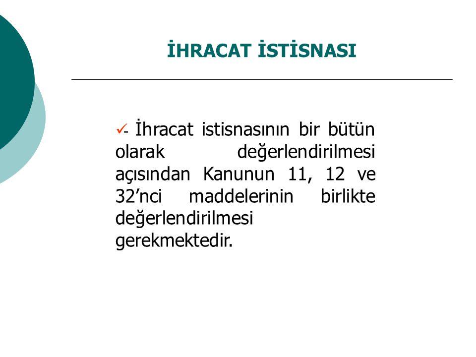 İHRACAT İSTİSNASI - İhracat istisnasının bir bütün olarak değerlendirilmesi açısından Kanunun 11, 12 ve 32'nci maddelerinin birlikte değerlendirilmesi