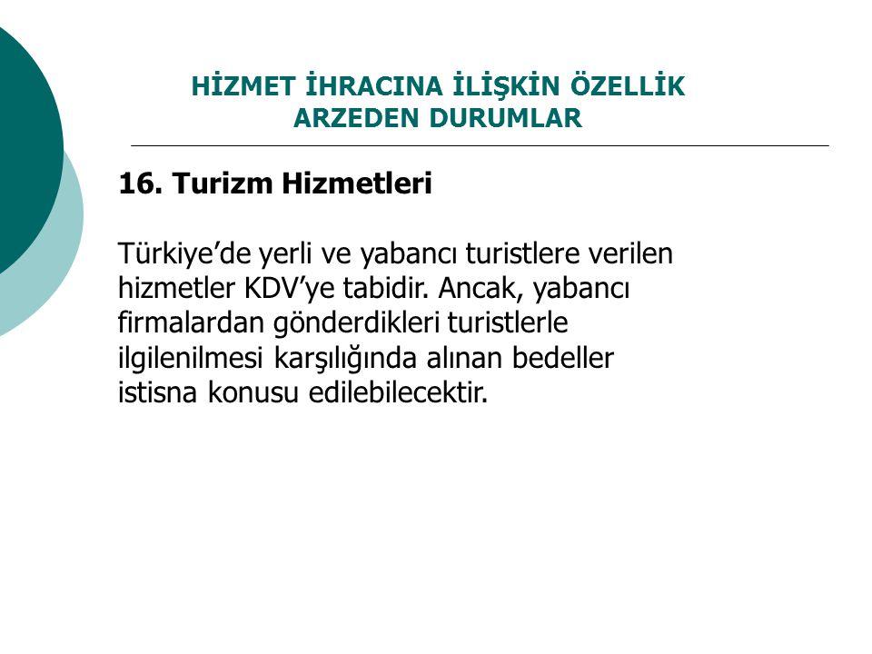 HİZMET İHRACINA İLİŞKİN ÖZELLİK ARZEDEN DURUMLAR 16. Turizm Hizmetleri Türkiye'de yerli ve yabancı turistlere verilen hizmetler KDV'ye tabidir. Ancak,