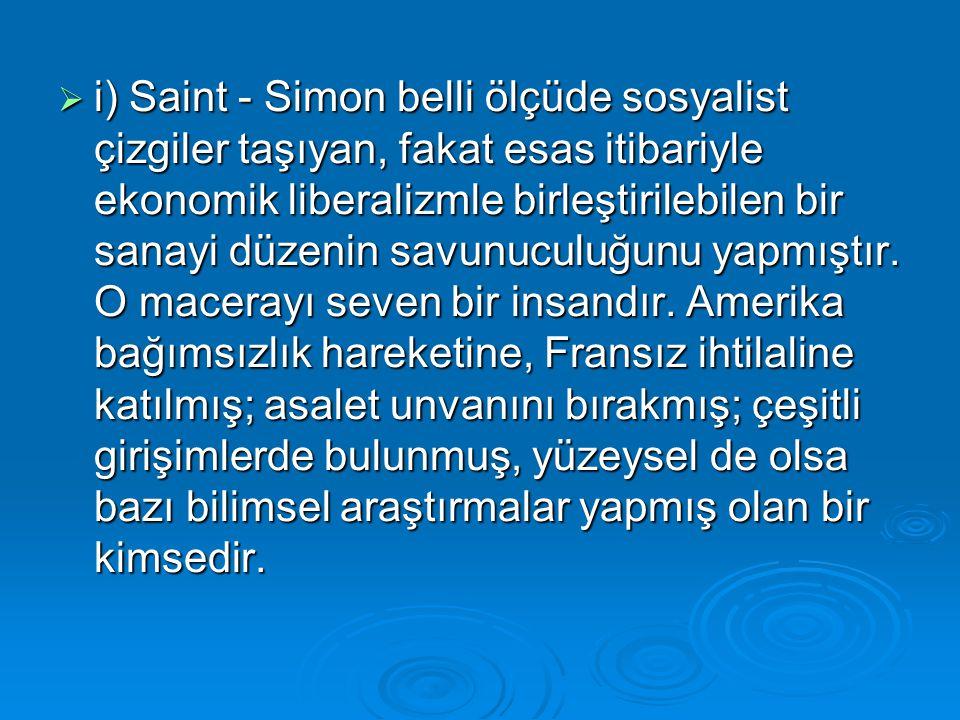  i) Saint - Simon belli ölçüde sosyalist çizgiler taşıyan, fakat esas itibariyle ekonomik liberalizmle birleştirilebilen bir sanayi düzenin savunucul