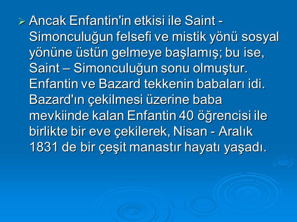  Ancak Enfantin'in etkisi ile Saint - Simonculuğun felsefi ve mistik yönü sosyal yönüne üstün gelmeye başlamış; bu ise, Saint – Simonculuğun sonu olm