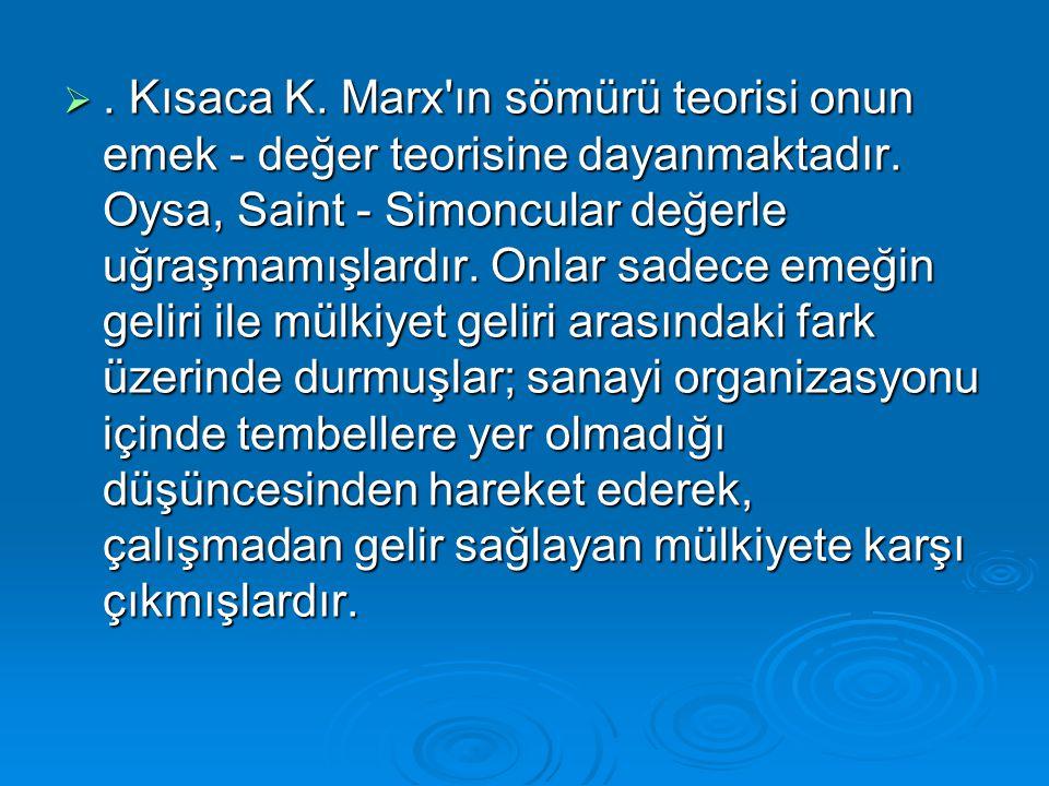 . Kısaca K. Marx'ın sömürü teorisi onun emek - değer teorisine dayanmaktadır. Oysa, Saint - Simoncular değerle uğraşmamışlardır. Onlar sadece emeğin
