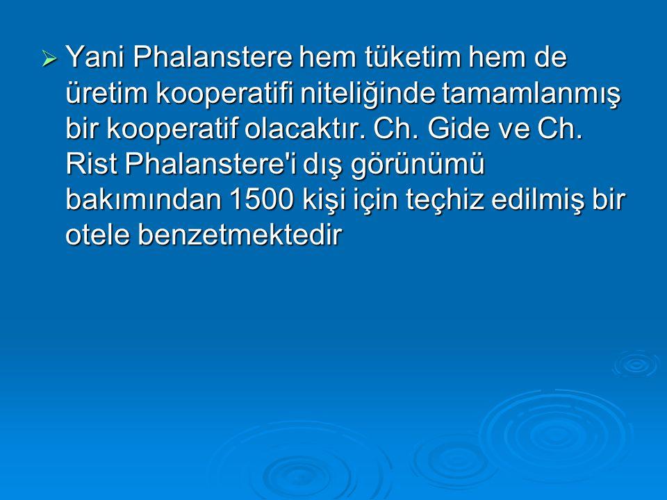  Yani Phalanstere hem tüketim hem de üretim kooperatifi niteliğinde tamamlanmış bir kooperatif olacaktır. Ch. Gide ve Ch. Rist Phalanstere'i dış görü