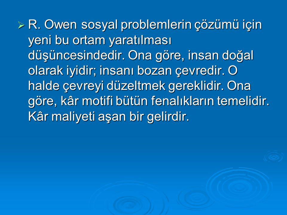  R. Owen sosyal problemlerin çözümü için yeni bu ortam yaratılması düşüncesindedir. Ona göre, insan doğal olarak iyidir; insanı bozan çevredir. O hal