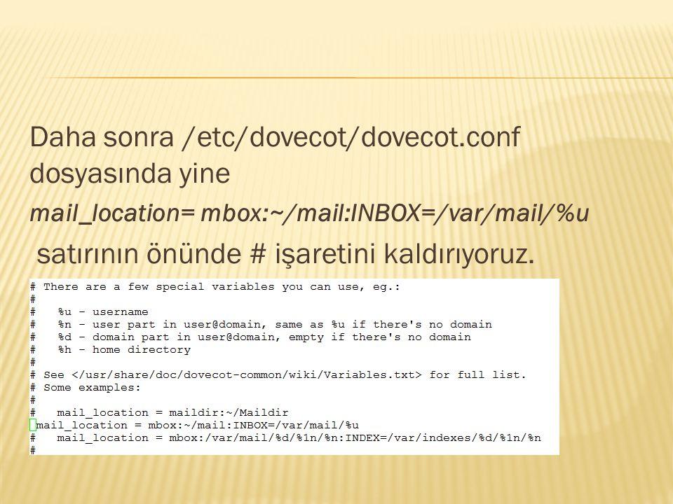 Daha sonra /etc/dovecot/dovecot.conf dosyasında yine mail_location= mbox:~/mail:INBOX=/var/mail/%u satırının önünde # işaretini kaldırıyoruz.
