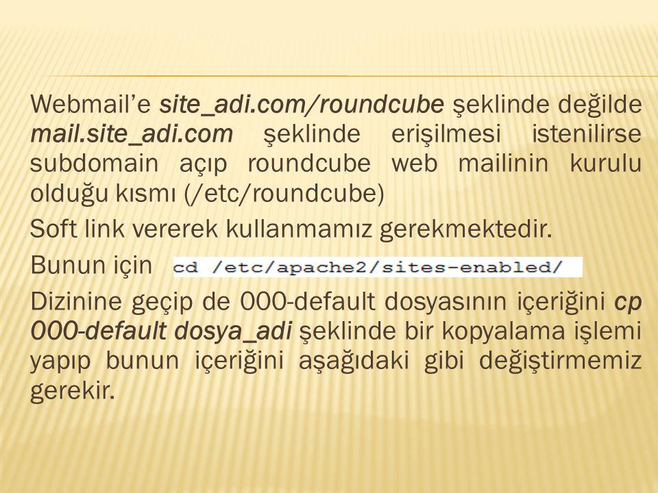 Webmail'e site_adi.com/roundcube şeklinde değilde mail.site_adi.com şeklinde erişilmesi istenilirse subdomain açıp roundcube web mailinin kurulu olduğu kısmı (/etc/roundcube) Soft link vererek kullanmamız gerekmektedir.