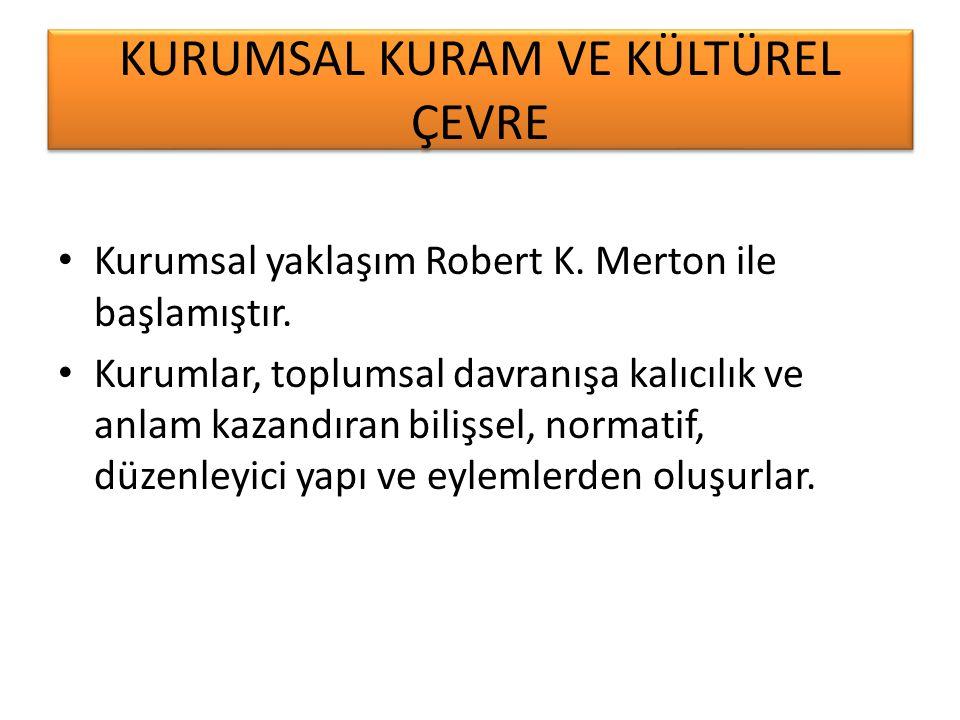 KURUMSAL KURAM VE KÜLTÜREL ÇEVRE Kurumsal yaklaşım Robert K. Merton ile başlamıştır. Kurumlar, toplumsal davranışa kalıcılık ve anlam kazandıran biliş