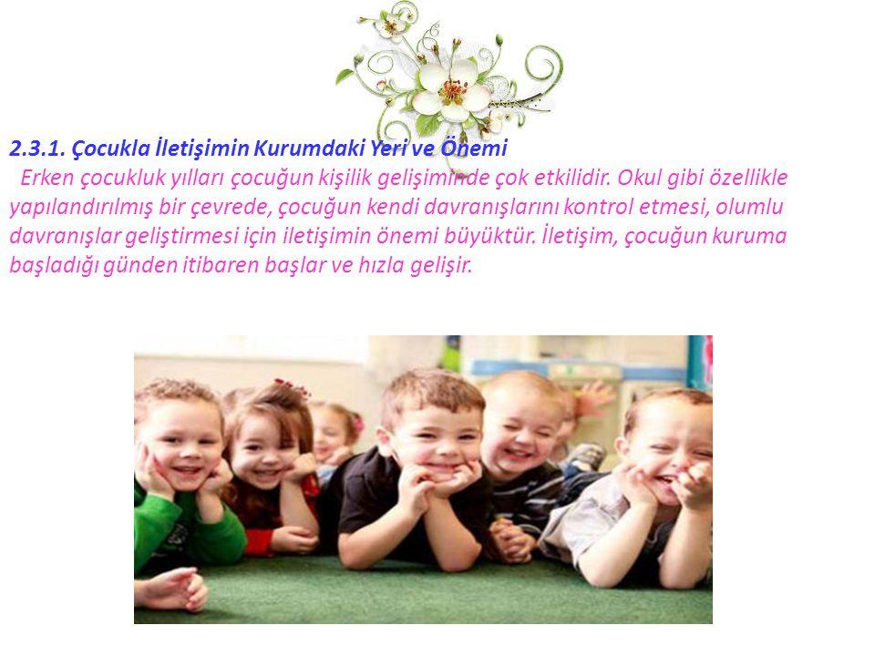 2.3.1. Çocukla İletişimin Kurumdaki Yeri ve Önemi Erken çocukluk yılları çocuğun kişilik gelişiminde çok etkilidir. Okul gibi özellikle yapılandırılmı