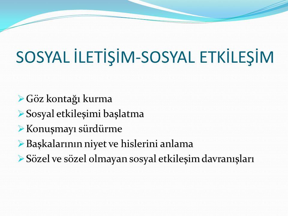 SOSYAL İLETİŞİM-SOSYAL ETKİLEŞİM  Göz kontağı kurma  Sosyal etkileşimi başlatma  Konuşmayı sürdürme  Başkalarının niyet ve hislerini anlama  Söze
