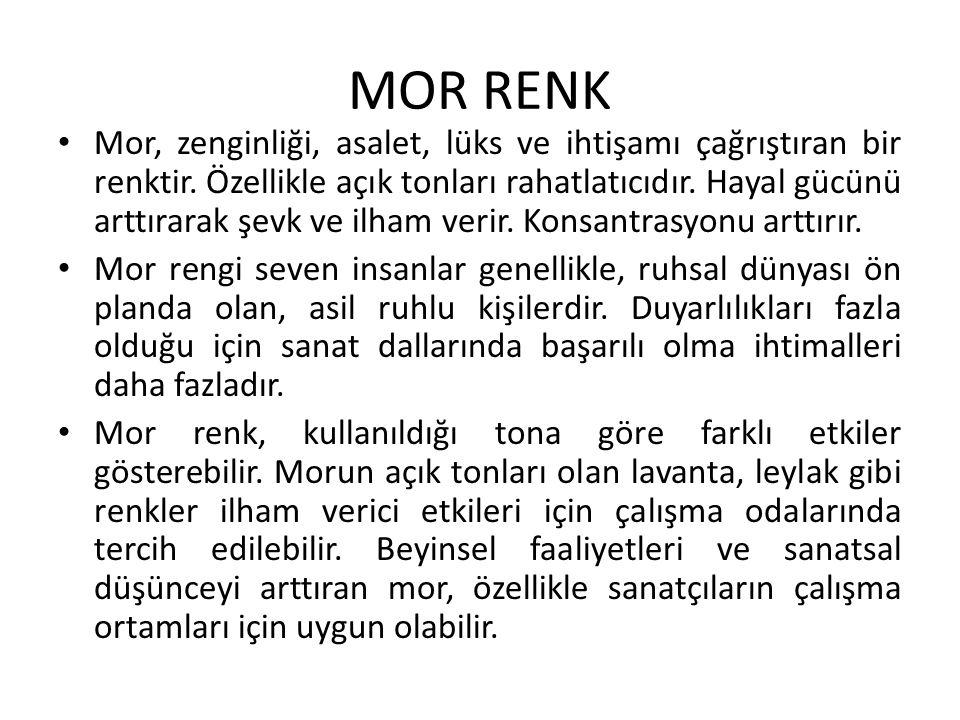MOR RENK Mor, zenginliği, asalet, lüks ve ihtişamı çağrıştıran bir renktir. Özellikle açık tonları rahatlatıcıdır. Hayal gücünü arttırarak şevk ve ilh