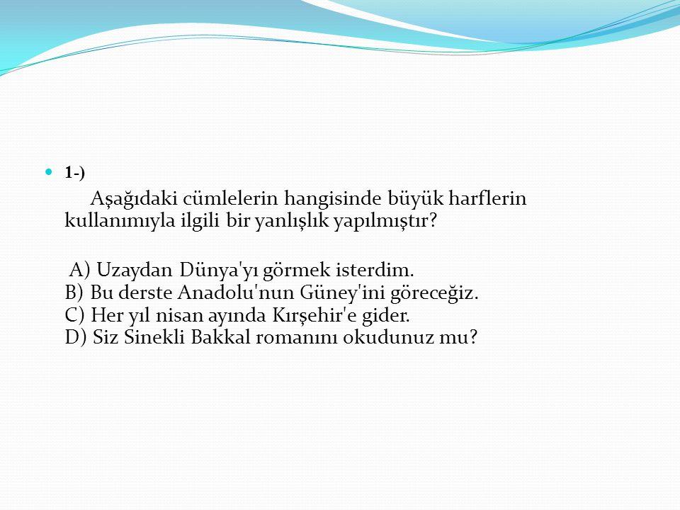 1-) Aşağıdaki cümlelerin hangisinde büyük harflerin kullanımıyla ilgili bir yanlışlık yapılmıştır? A) Uzaydan Dünya'yı görmek isterdim. B) Bu derste A