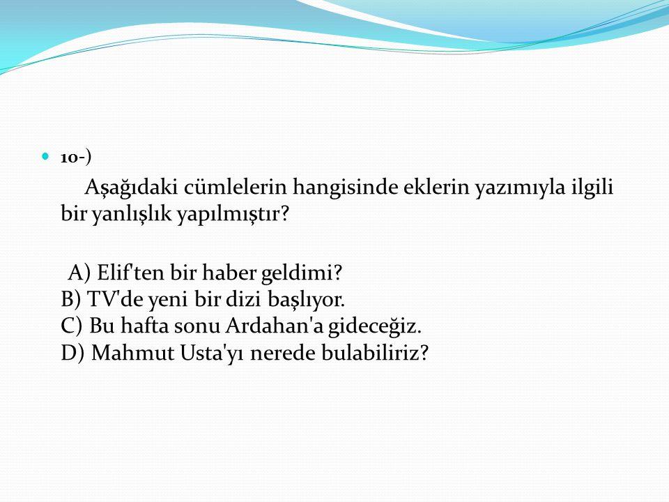 10-) Aşağıdaki cümlelerin hangisinde eklerin yazımıyla ilgili bir yanlışlık yapılmıştır? A) Elif'ten bir haber geldimi? B) TV'de yeni bir dizi başlıyo