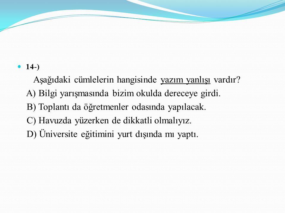 14-) Aşağıdaki cümlelerin hangisinde yazım yanlışı vardır? A) Bilgi yarışmasında bizim okulda dereceye girdi. B) Toplantı da öğretmenler odasında yapı