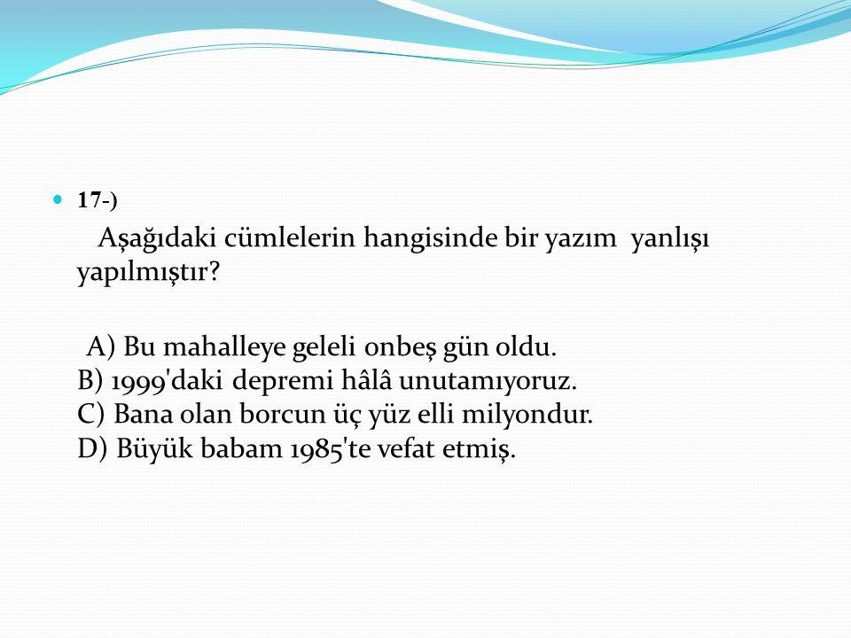 17-) Aşağıdaki cümlelerin hangisinde bir yazım yanlışı yapılmıştır? A) Bu mahalleye geleli onbeş gün oldu. B) 1999'daki depremi hâlâ unutamıyoruz. C)