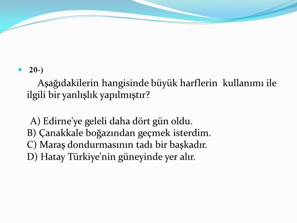 20-) Aşağıdakilerin hangisinde büyük harflerin kullanımı ile ilgili bir yanlışlık yapılmıştır? A) Edirne'ye geleli daha dört gün oldu. B) Çanakkale bo