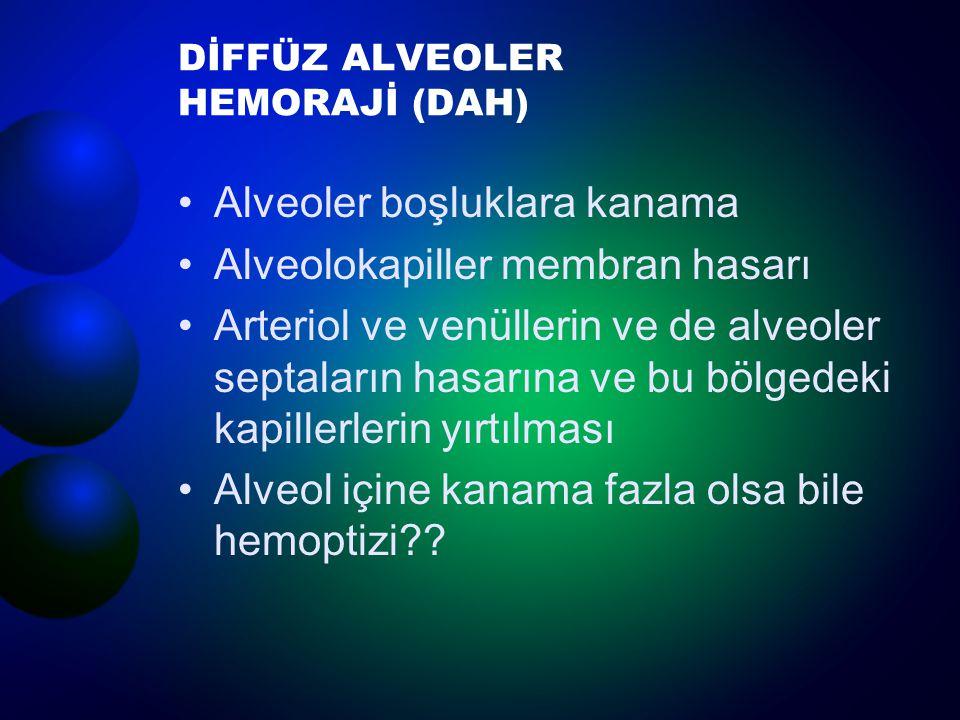 DİFFÜZ ALVEOLER HEMORAJİ (DAH) Alveoler boşluklara kanama Alveolokapiller membran hasarı Arteriol ve venüllerin ve de alveoler septaların hasarına ve