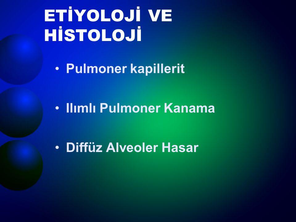 ETİYOLOJİ VE HİSTOLOJİ Pulmoner kapillerit Ilımlı Pulmoner Kanama Diffüz Alveoler Hasar