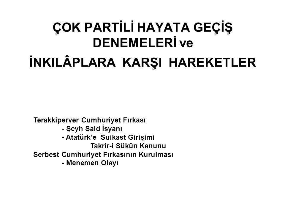 ÇOK PARTİLİ HAYATA GEÇİŞ DENEMELERİ ve İNKILÂPLARA KARŞI HAREKETLER Terakkiperver Cumhuriyet Fırkası - Şeyh Said İsyanı - Atatürk'e Suikast Girişimi T