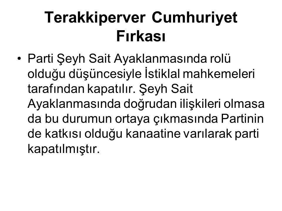 Terakkiperver Cumhuriyet Fırkası Parti Şeyh Sait Ayaklanmasında rolü olduğu düşüncesiyle İstiklal mahkemeleri tarafından kapatılır. Şeyh Sait Ayaklanm