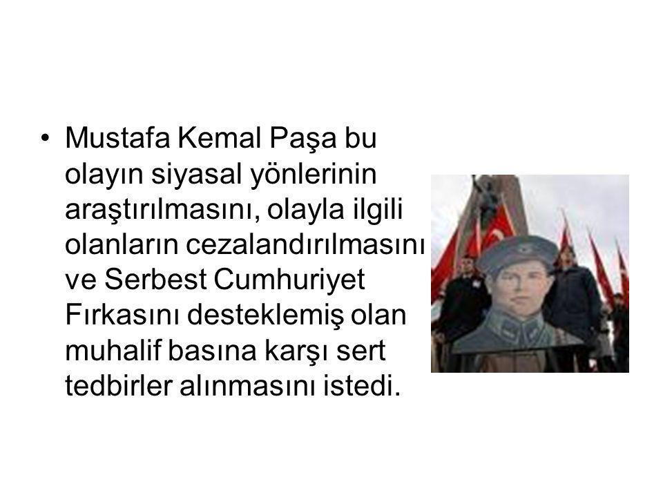 Mustafa Kemal Paşa bu olayın siyasal yönlerinin araştırılmasını, olayla ilgili olanların cezalandırılmasını ve Serbest Cumhuriyet Fırkasını desteklemi