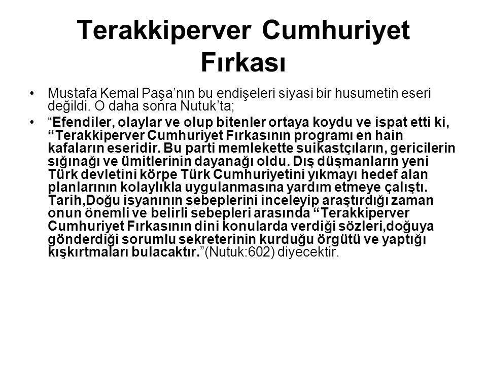 """Terakkiperver Cumhuriyet Fırkası Mustafa Kemal Paşa'nın bu endişeleri siyasi bir husumetin eseri değildi. O daha sonra Nutuk'ta; """"Efendiler, olaylar v"""