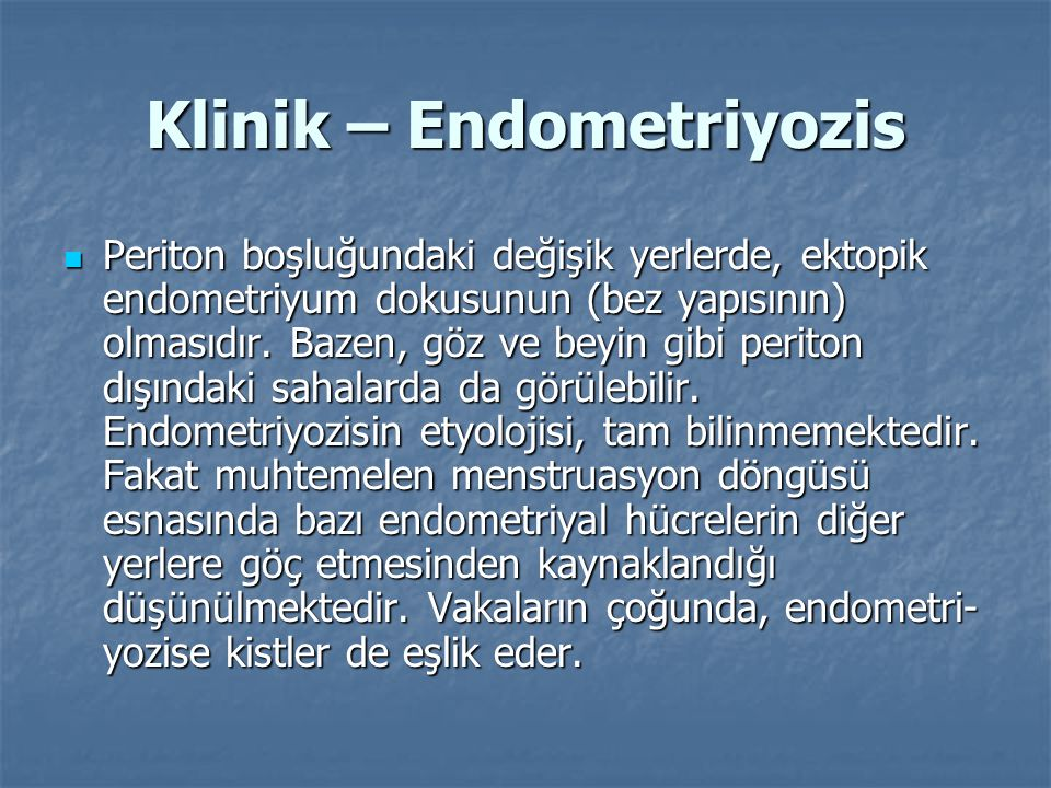 Klinik – Endometriyozis Periton boşluğundaki değişik yerlerde, ektopik endometriyum dokusunun (bez yapısının) olmasıdır. Bazen, göz ve beyin gibi peri