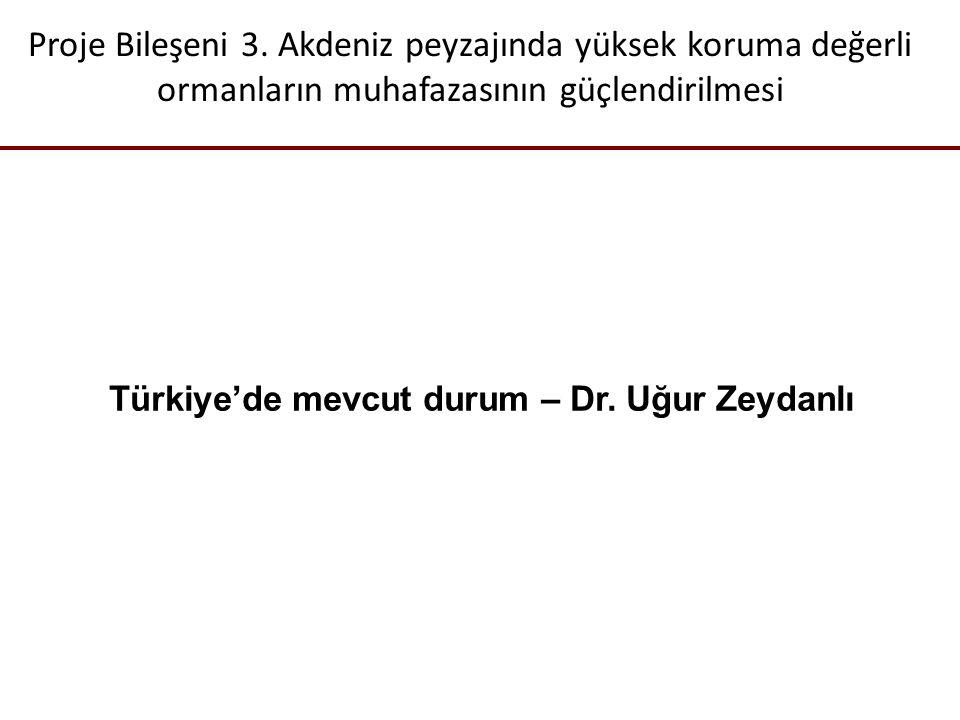 Proje Bileşeni 3. Akdeniz peyzajında yüksek koruma değerli ormanların muhafazasının güçlendirilmesi Türkiye'de mevcut durum – Dr. Uğur Zeydanlı