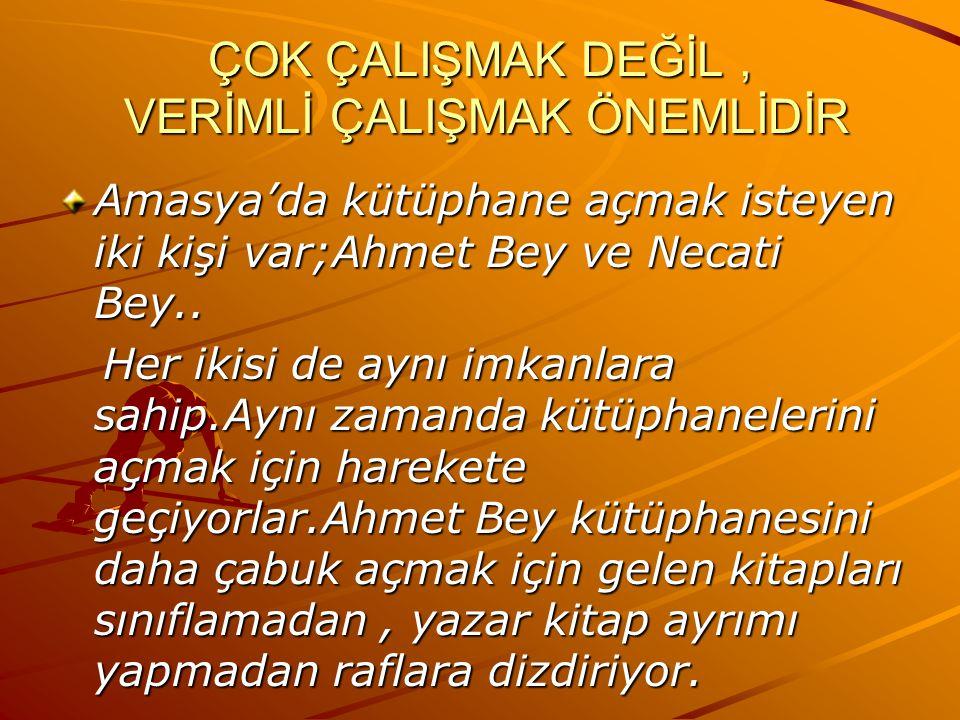 ÇOK ÇALIŞMAK DEĞİL, VERİMLİ ÇALIŞMAK ÖNEMLİDİR Amasya'da kütüphane açmak isteyen iki kişi var;Ahmet Bey ve Necati Bey..