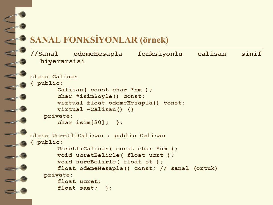 SANAL FONKSİYONLAR (örnek) //Sanal odemeHesapla fonksiyonlu calisan sinif hiyerarsisi class Calisan { public: Calisan( const char *nm ); char *isimSoyle() const; virtual float odemeHesapla() const; virtual ~Calisan() {} private: char isim[30]; }; class UcretliCalisan : public Calisan { public: UcretliCalisan( const char *nm ); void ucretBelirle( float ucrt ); void sureBelirle( float st ); float odemeHesapla() const; // sanal (ortuk) private: float ucret; float saat; };
