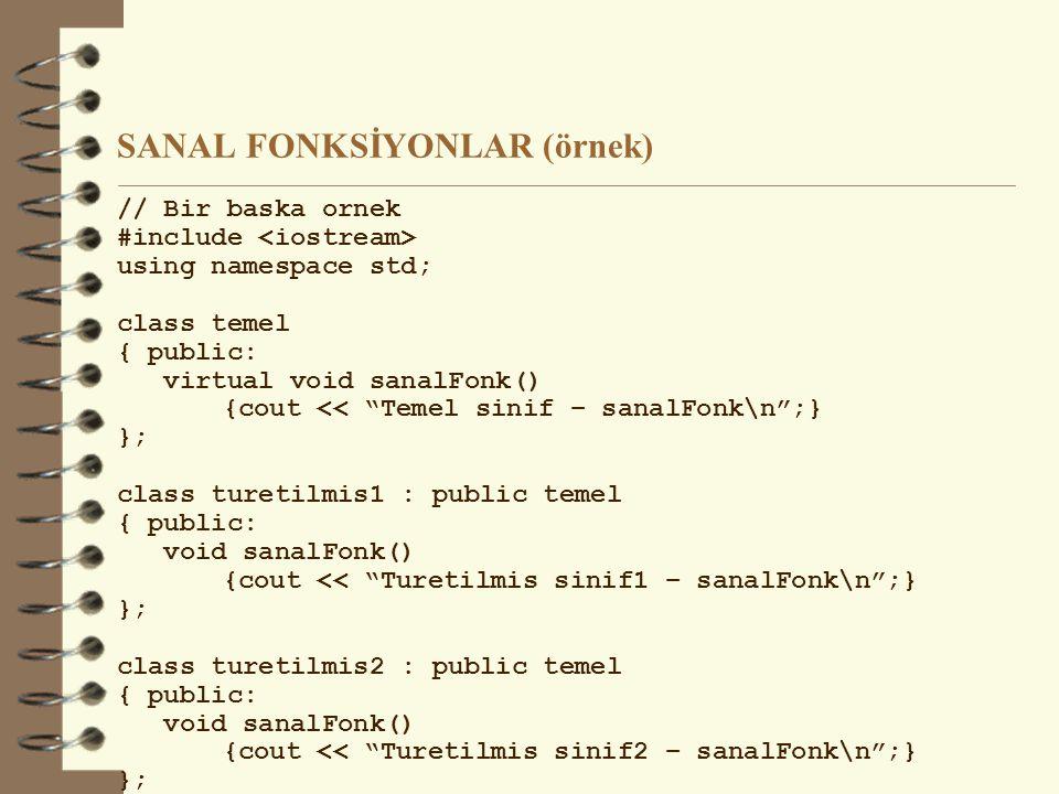 SANAL FONKSİYONLAR (örnek) // Bir baska ornek #include using namespace std; class temel { public: virtual void sanalFonk() {cout << Temel sinif – sanalFonk\n ;} }; class turetilmis1 : public temel { public: void sanalFonk() {cout << Turetilmis sinif1 – sanalFonk\n ;} }; class turetilmis2 : public temel { public: void sanalFonk() {cout << Turetilmis sinif2 – sanalFonk\n ;} };