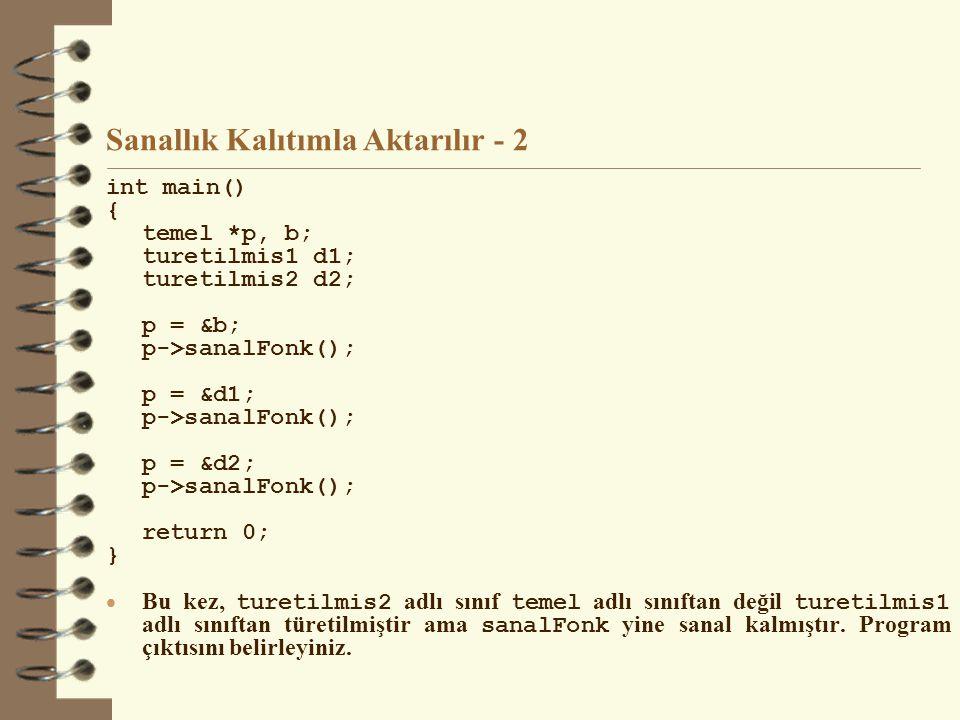 Sanallık Kalıtımla Aktarılır - 2 int main() { temel *p, b; turetilmis1 d1; turetilmis2 d2; p = &b; p->sanalFonk(); p = &d1; p->sanalFonk(); p = &d2; p->sanalFonk(); return 0; }  Bu kez, turetilmis2 adlı sınıf temel adlı sınıftan değil turetilmis1 adlı sınıftan türetilmiştir ama sanalFonk yine sanal kalmıştır.