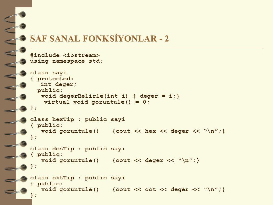 SAF SANAL FONKSİYONLAR - 2 #include using namespace std; class sayi { protected: int deger; public: void degerBelirle(int i) { deger = i;} virtual void goruntule() = 0; }; class hexTip : public sayi { public: void goruntule(){cout << hex << deger << \n ;} }; class desTip : public sayi { public: void goruntule(){cout << deger << \n ;} }; class oktTip : public sayi { public: void goruntule(){cout << oct << deger << \n ;} };