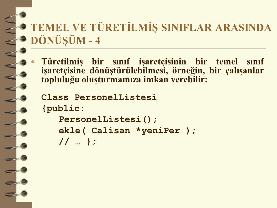 TEMEL VE TÜRETİLMİŞ SINIFLAR ARASINDA DÖNÜŞÜM - 4  Türetilmiş bir sınıf işaretçisinin bir temel sınıf işaretçisine dönüştürülebilmesi, örneğin, bir çalışanlar topluluğu oluşturmamıza imkan verebilir: Class PersonelListesi {public: PersonelListesi(); ekle( Calisan *yeniPer ); // … };