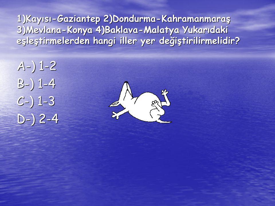 1)Kayısı-Gaziantep 2)Dondurma-Kahramanmaraş 3)Mevlana-Konya 4)Baklava-Malatya Yukarıdaki eşleştirmelerden hangi iller yer değiştirilirmelidir? A-) 1-2