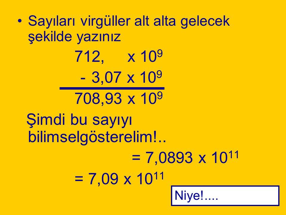 Örnek 7,12 x 10 11 – 3,07 x 10 9 Üsleri eşitle! Üs 11'i,üs 9'a eşitle!. Üssü 2 azaltınca katsayıyı 2 basamak arttır 7,12 sayısı 712 olursa; Sayımızı 7