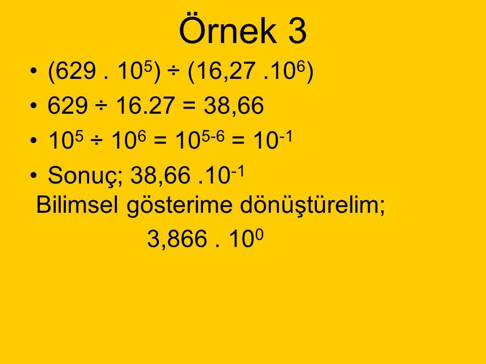 Örnek 2 (2,29. 10 8 ) ÷ (3,87. 10 6 ) 2,29 ÷ 3,87 = 0,59173 10 8 ÷ 10 6 = 10 8-6 = 10 2 Sonuç: 0,59173. 10 2 Bilimsel gösterime dönüştürelim; 5,9173.