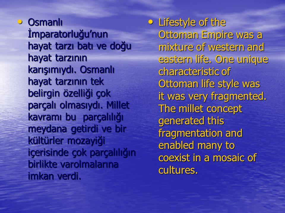 Osmanlı İmparatorluğu'nun hayat tarzı batı ve doğu hayat tarzının karışımıydı. Osmanlı hayat tarzının tek belirgin özelliği çok parçalı olmasıydı. Mil