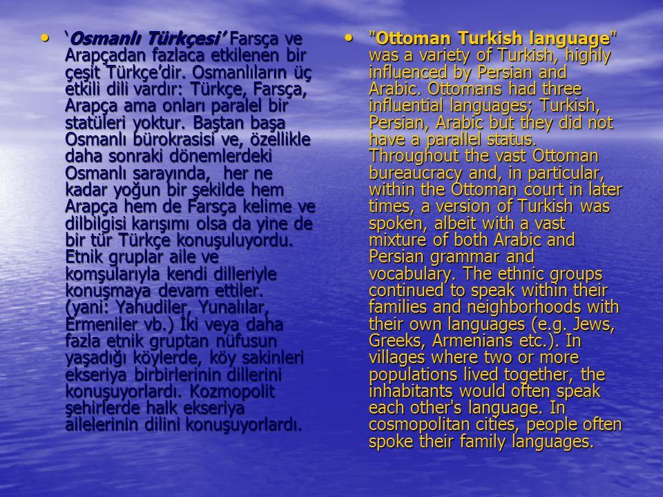 'Osmanlı Türkçesi' Farsça ve Arapçadan fazlaca etkilenen bir çeşit Türkçe'dir. Osmanlıların üç etkili dili vardır: Türkçe, Farsça, Arapça ama onları p