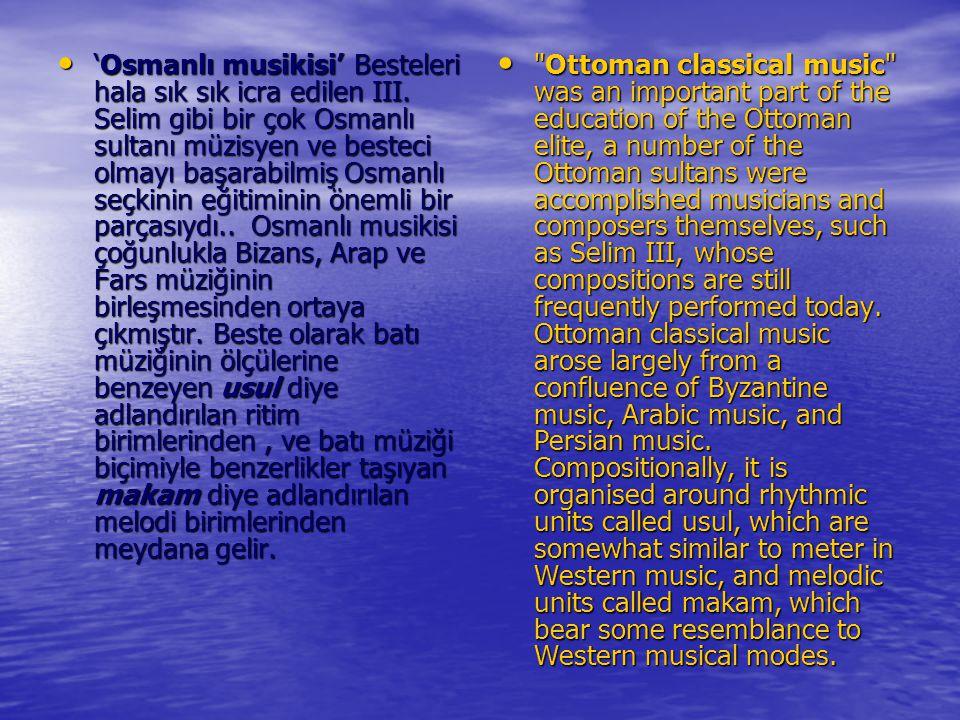 'Osmanlı musikisi' Besteleri hala sık sık icra edilen III. Selim gibi bir çok Osmanlı sultanı müzisyen ve besteci olmayı başarabilmiş Osmanlı seçkinin