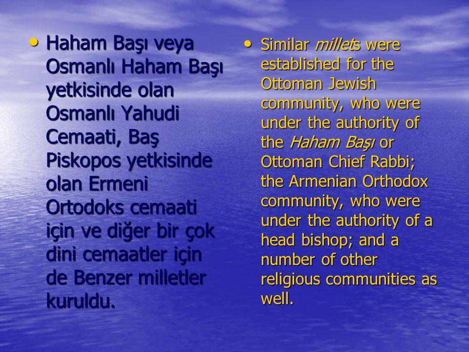 Haham Başı veya Osmanlı Haham Başı yetkisinde olan Osmanlı Yahudi Cemaati, Baş Piskopos yetkisinde olan Ermeni Ortodoks cemaati için ve diğer bir çok