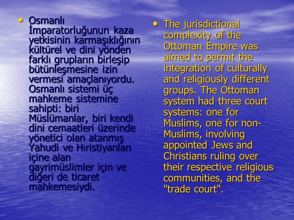 Osmanlı İmparatorluğunun kaza yetkisinin karmaşıklığının kültürel ve dini yönden farklı grupların birleşip bütünleşmesine izin vermesi amaçlanıyordu.