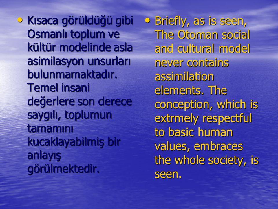 Kısaca görüldüğü gibi Osmanlı toplum ve kültür modelinde asla asimilasyon unsurları bulunmamaktadır. Temel insani değerlere son derece saygılı, toplum
