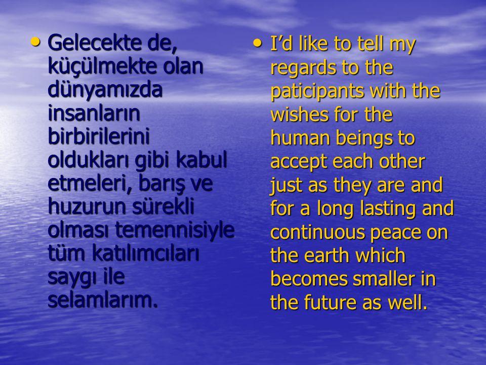 Gelecekte de, küçülmekte olan dünyamızda insanların birbirilerini oldukları gibi kabul etmeleri, barış ve huzurun sürekli olması temennisiyle tüm katı