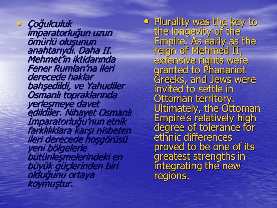 Çoğulculuk imparatorluğun uzun ömürlü oluşunun anahtarıydı. Daha II. Mehmet'in iktidarında Fener Rumları'na ileri derecede haklar bahşedildi, ve Yahud