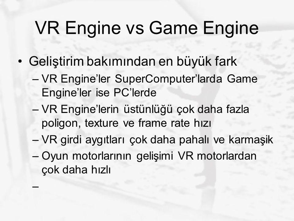 VR Engine vs Game Engine Geliştirim bakımından en büyük fark –VR Engine'ler SuperComputer'larda Game Engine'ler ise PC'lerde –VR Engine'lerin üstünlüğ