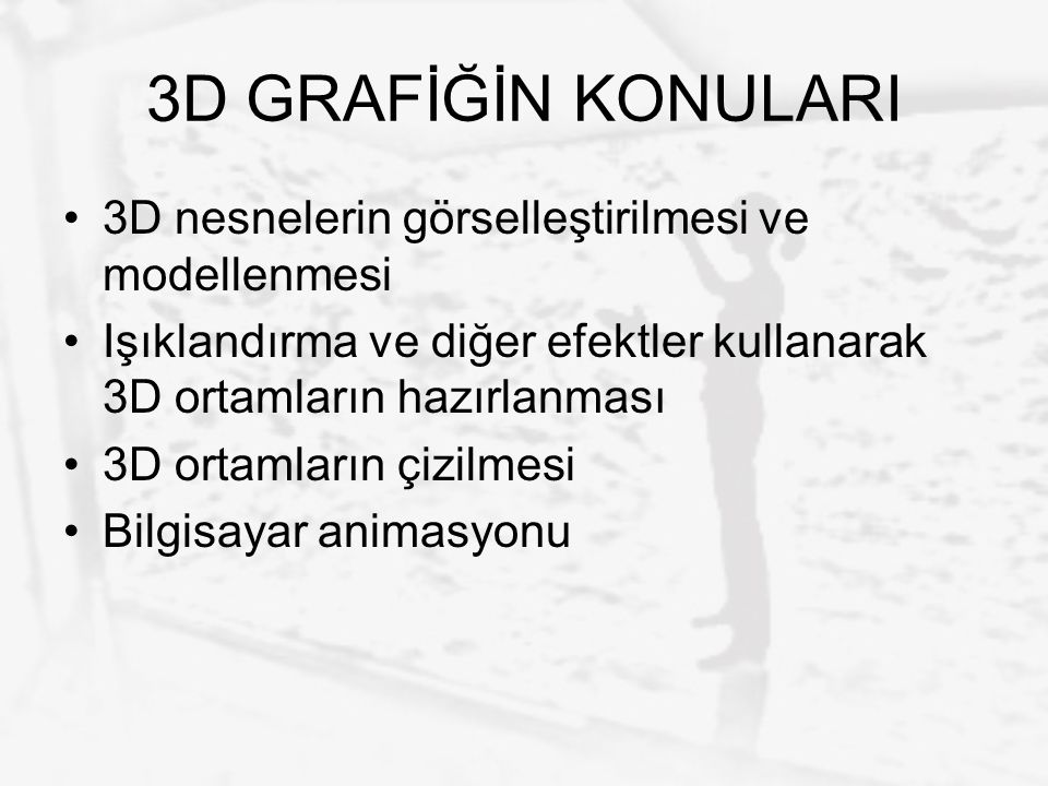 3D GRAFİĞİN KONULARI 3D nesnelerin görselleştirilmesi ve modellenmesi Işıklandırma ve diğer efektler kullanarak 3D ortamların hazırlanması 3D ortamlar