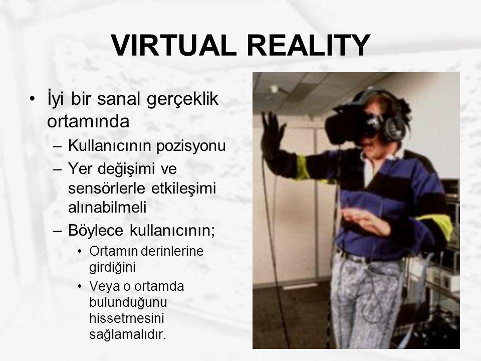 VIRTUAL REALITY İyi bir sanal gerçeklik ortamında –Kullanıcının pozisyonu –Yer değişimi ve sensörlerle etkileşimi alınabilmeli –Böylece kullanıcının;