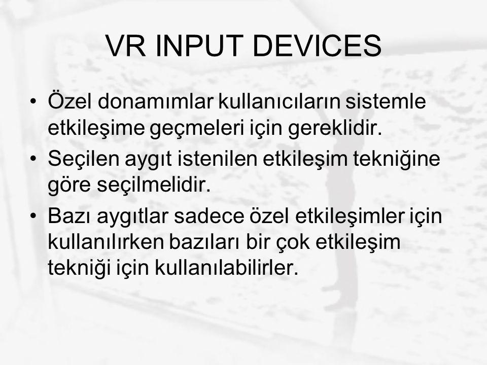 VR INPUT DEVICES Özel donamımlar kullanıcıların sistemle etkileşime geçmeleri için gereklidir. Seçilen aygıt istenilen etkileşim tekniğine göre seçilm