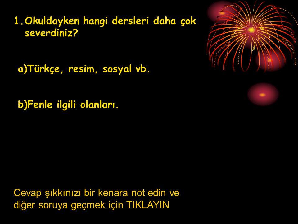 1.Okuldayken hangi dersleri daha çok severdiniz? a)Türkçe, resim, sosyal vb. b)Fenle ilgili olanları. Cevap şıkkınızı bir kenara not edin ve diğer sor